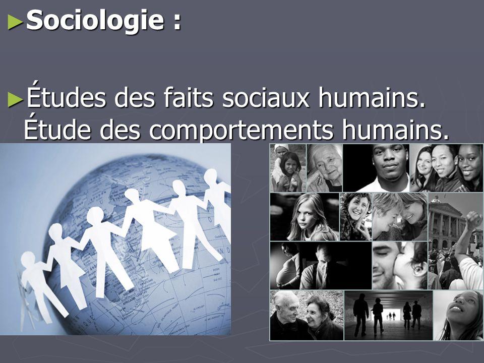 ► Sociologie : ► Études des faits sociaux humains. Étude des comportements humains.