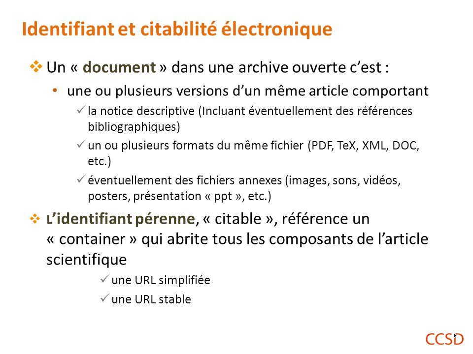 Identifiant et citabilité électronique  Un « document » dans une archive ouverte c'est : une ou plusieurs versions d'un même article comportant la notice descriptive (Incluant éventuellement des références bibliographiques) un ou plusieurs formats du même fichier (PDF, TeX, XML, DOC, etc.) éventuellement des fichiers annexes (images, sons, vidéos, posters, présentation « ppt », etc.)  L 'identifiant pérenne, « citable », référence un « container » qui abrite tous les composants de l'article scientifique une URL simplifiée une URL stable