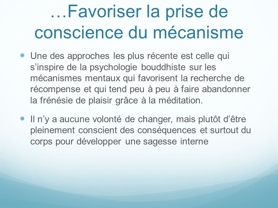 …Favoriser la prise de conscience du mécanisme Une des approches les plus récente est celle qui s'inspire de la psychologie bouddhiste sur les mécanis