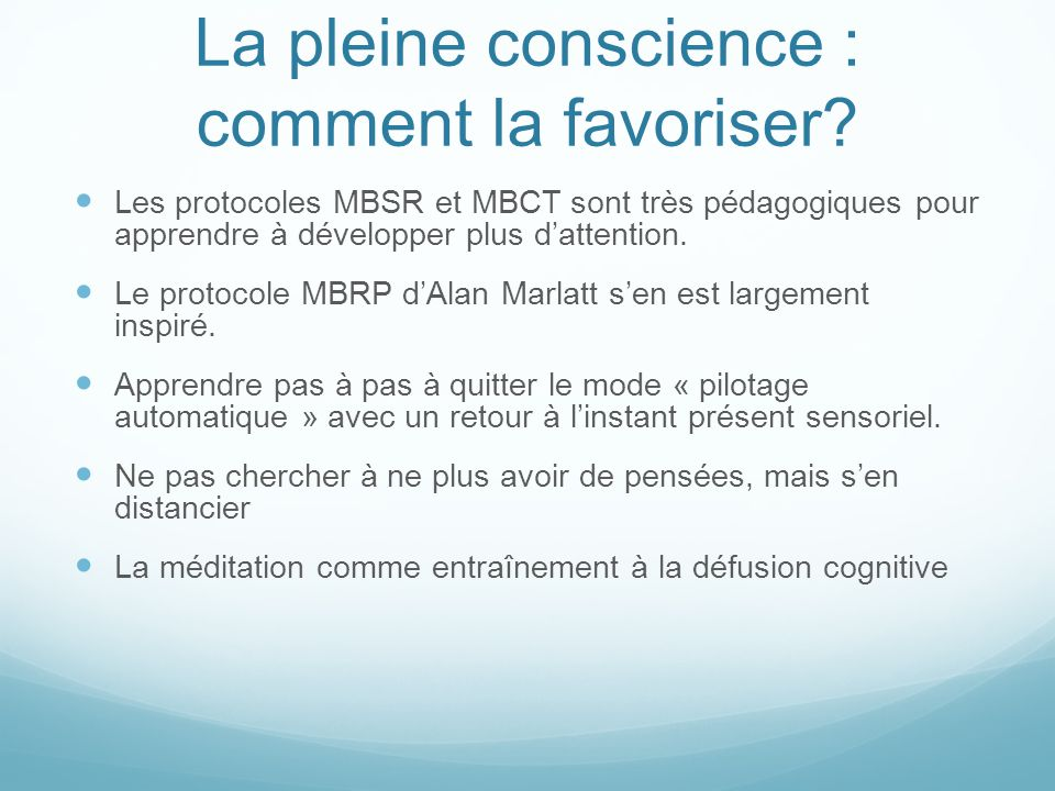 La pleine conscience : comment la favoriser? Les protocoles MBSR et MBCT sont très pédagogiques pour apprendre à développer plus d'attention. Le proto