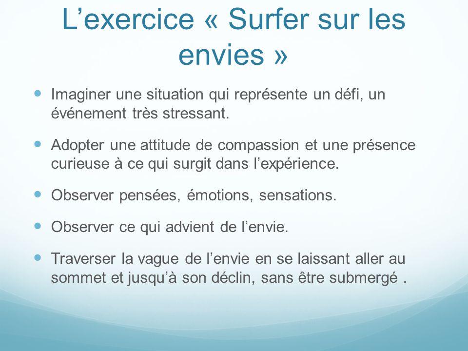 L'exercice « Surfer sur les envies » Imaginer une situation qui représente un défi, un événement très stressant. Adopter une attitude de compassion et