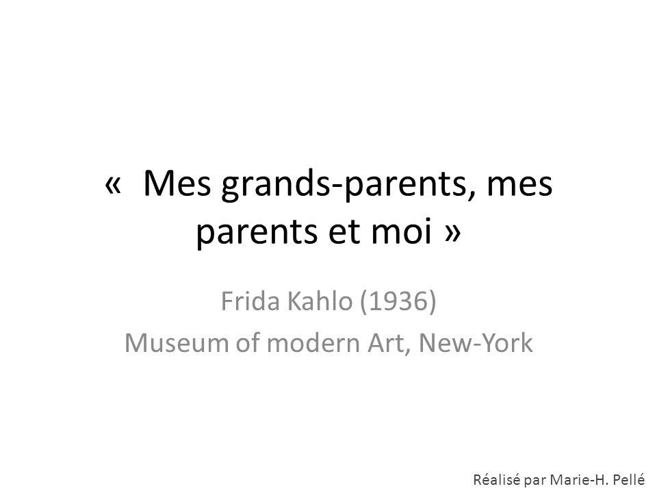 « Mes grands-parents, mes parents et moi » Frida Kahlo (1936) Museum of modern Art, New-York Réalisé par Marie-H. Pellé