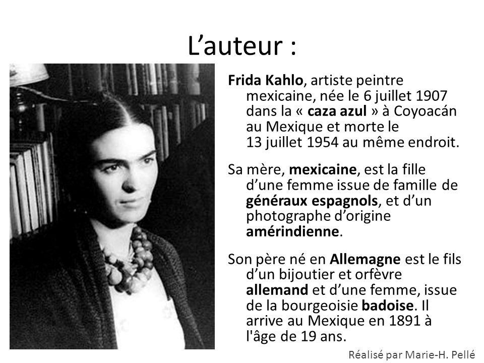 L'auteur : Frida Kahlo, artiste peintre mexicaine, née le 6 juillet 1907 dans la « caza azul » à Coyoacán au Mexique et morte le 13 juillet 1954 au mê