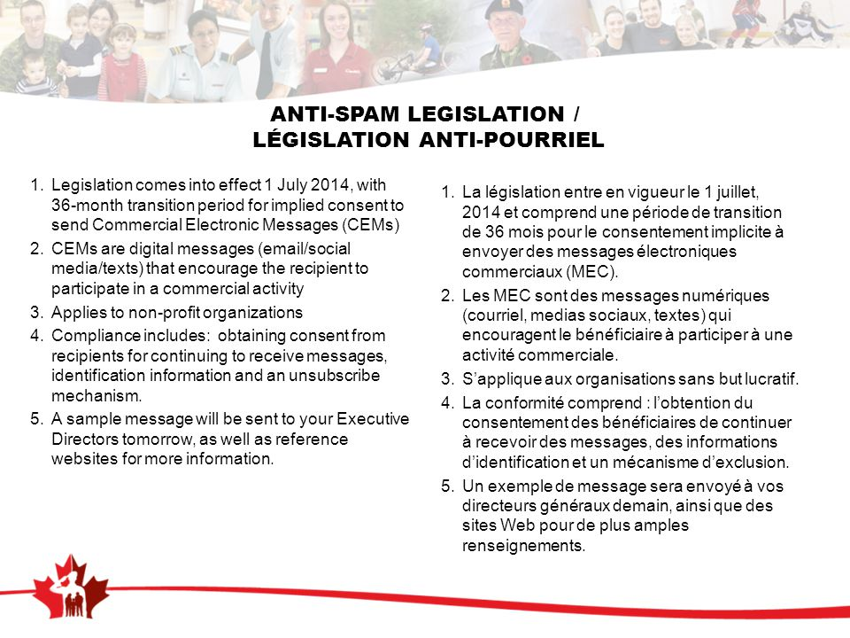 ANTI-SPAM LEGISLATION / LÉGISLATION ANTI-POURRIEL 1.Legislation comes into effect 1 July 2014, with 36-month transition period for implied consent to send Commercial Electronic Messages (CEMs) 2.CEMs are digital messages (email/social media/texts) that encourage the recipient to participate in a commercial activity 3.Applies to non-profit organizations 4.Compliance includes: obtaining consent from recipients for continuing to receive messages, identification information and an unsubscribe mechanism.