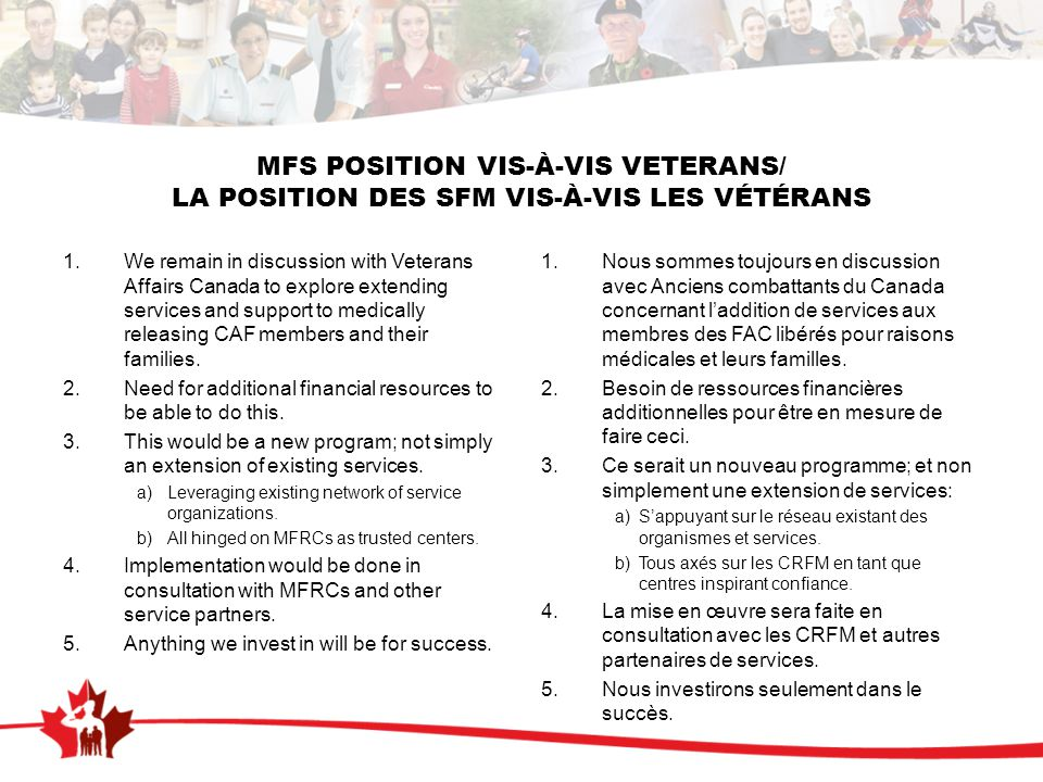 MFS POSITION VIS-À-VIS VETERANS/ LA POSITION DES SFM VIS-À-VIS LES VÉTÉRANS 1.We remain in discussion with Veterans Affairs Canada to explore extending services and support to medically releasing CAF members and their families.
