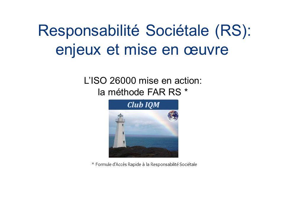 Responsabilité Sociétale (RS): enjeux et mise en œuvre L'ISO 26000 mise en action: la méthode FAR RS * * Formule d'Accès Rapide à la Responsabilité Sociétale