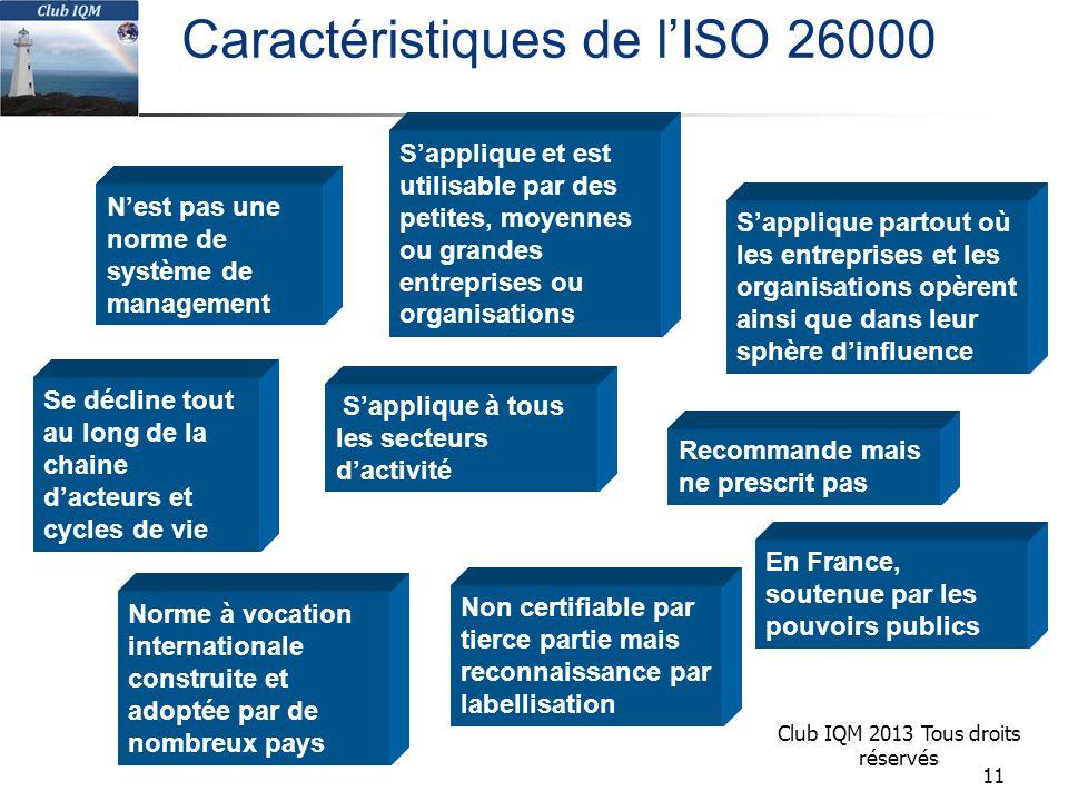 Club IQM 2013 Tous droits réservés Se décline tout au long de la chaine d'acteurs et cycles de vie S'applique partout où les entreprises et les organisations opèrent ainsi que dans leur sphère d'influence S'applique et est utilisable par des petites, moyennes ou grandes entreprises ou organisations Non certifiable par tierce partie mais reconnaissance par labellisation Caractéristiques de l'ISO 26000 S'applique à tous les secteurs d'activité Recommande mais ne prescrit pas N'est pas une norme de système de management Norme à vocation internationale construite et adoptée par de nombreux pays En France, soutenue par les pouvoirs publics 11