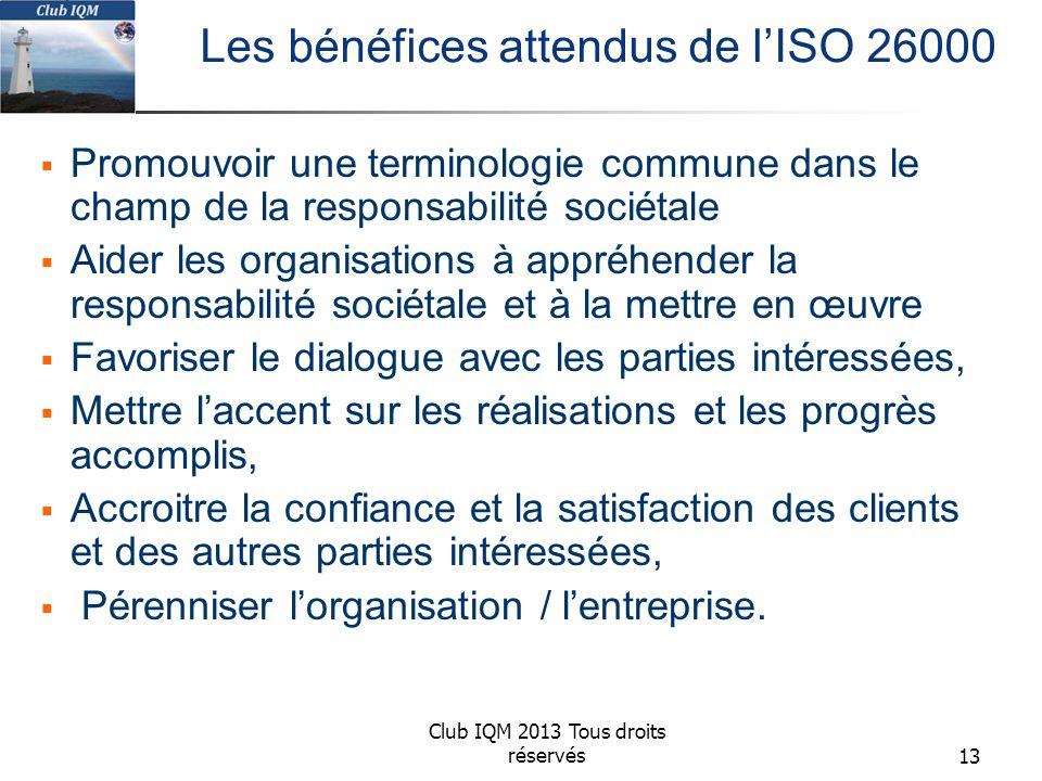 Club IQM 2013 Tous droits réservés Les bénéfices attendus de l'ISO 26000  Promouvoir une terminologie commune dans le champ de la responsabilité sociétale  Aider les organisations à appréhender la responsabilité sociétale et à la mettre en œuvre  Favoriser le dialogue avec les parties intéressées,  Mettre l'accent sur les réalisations et les progrès accomplis,  Accroitre la confiance et la satisfaction des clients et des autres parties intéressées,  Pérenniser l'organisation / l'entreprise.