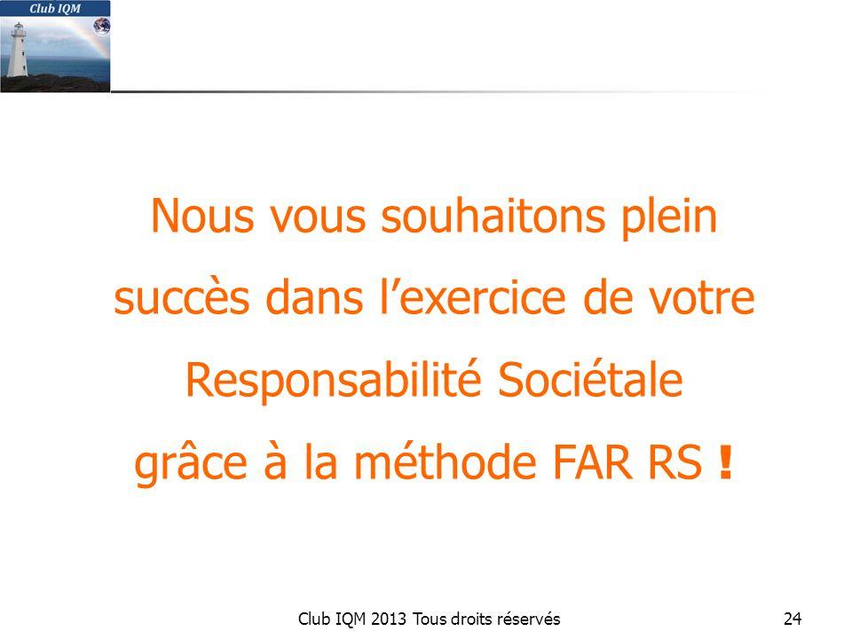 Club IQM 2013 Tous droits réservés Nous vous souhaitons plein succès dans l'exercice de votre Responsabilité Sociétale grâce à la méthode FAR RS .
