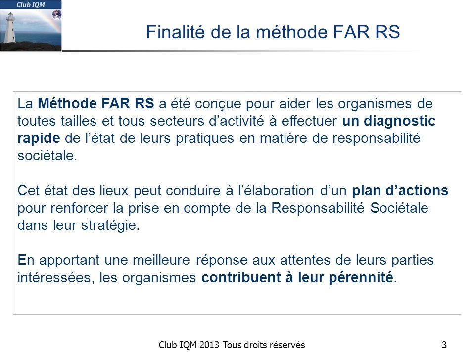 Club IQM 2013 Tous droits réservés Finalité de la méthode FAR RS 3 La Méthode FAR RS a été conçue pour aider les organismes de toutes tailles et tous secteurs d'activité à effectuer un diagnostic rapide de l'état de leurs pratiques en matière de responsabilité sociétale.