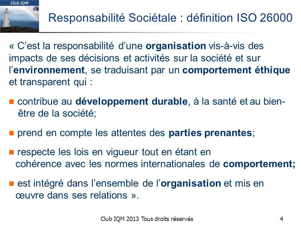 Club IQM 2013 Tous droits réservés Responsabilité Sociétale : définition ISO 26000 « C'est la responsabilité d'une organisation vis-à-vis des impacts de ses décisions et activités sur la société et sur l'environnement, se traduisant par un comportement éthique et transparent qui : contribue au développement durable, à la santé etau bien- être de la société; prend en compte les attentes des parties prenantes; respecte les lois en vigueur tout en étant en cohérence avec les normes internationales de comportement; est intégré dans l'ensemble de l'organisation et mis en œuvre dans ses relations ».