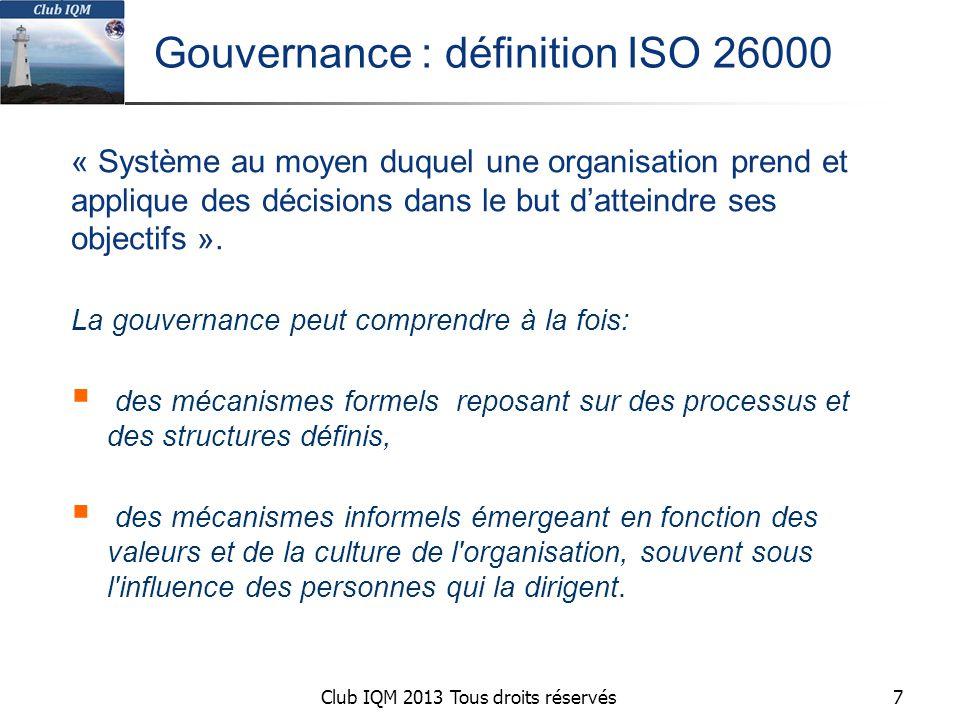 Club IQM 2013 Tous droits réservés Gouvernance : définition ISO 26000 « Système au moyen duquel une organisation prend et applique des décisions dans le but d'atteindre ses objectifs ».