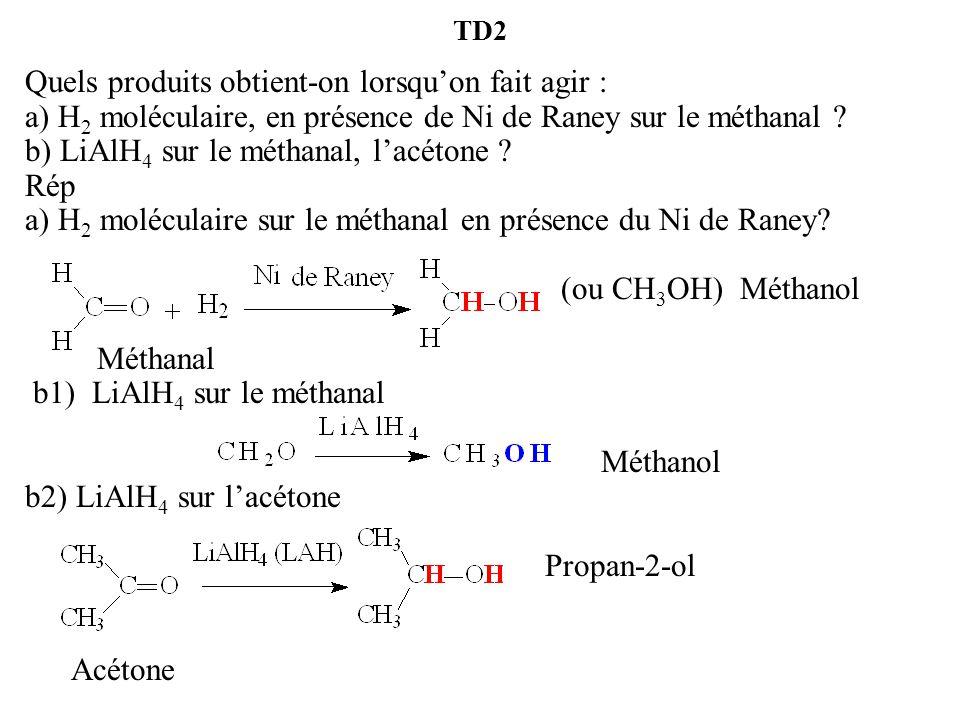 TD2 Quels produits obtient-on lorsqu'on fait agir : a) H 2 moléculaire, en présence de Ni de Raney sur le méthanal .