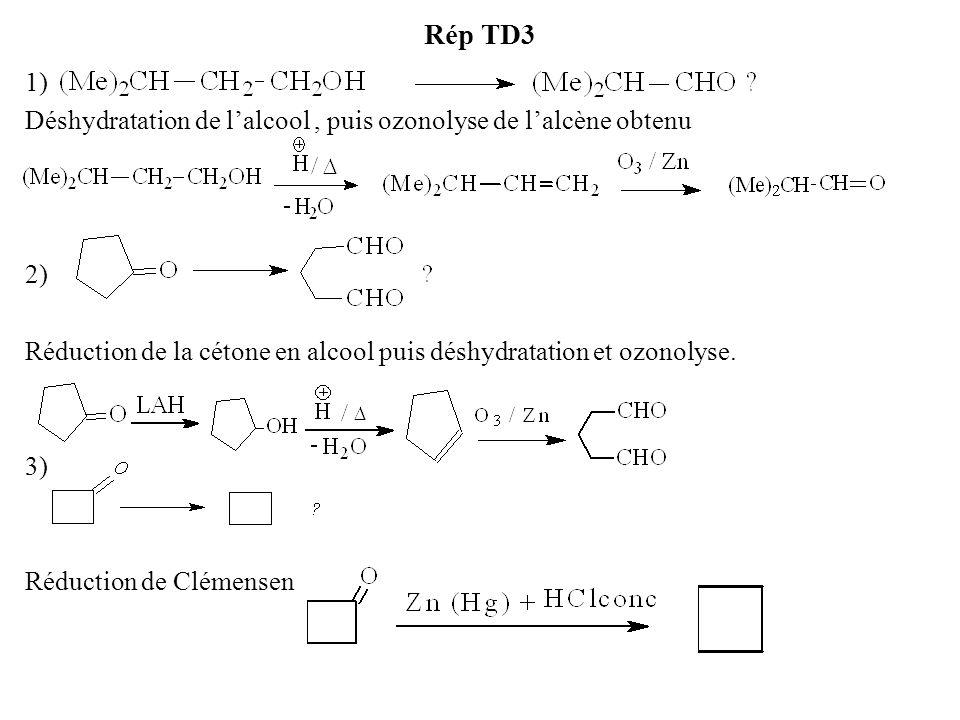 Rép TD3 1) Déshydratation de l'alcool, puis ozonolyse de l'alcène obtenu 2) Réduction de la cétone en alcool puis déshydratation et ozonolyse.