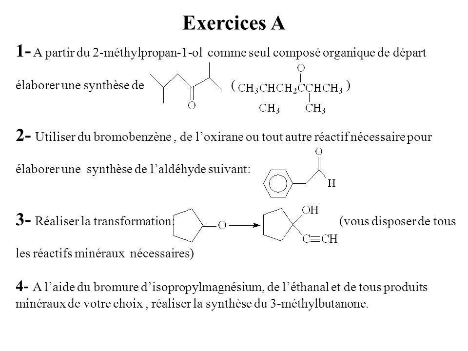 Exercices A 1- A partir du 2-méthylpropan-1-ol comme seul composé organique de départ élaborer une synthèse de ( ) 2- Utiliser du bromobenzène, de l'oxirane ou tout autre réactif nécessaire pour élaborer une synthèse de l'aldéhyde suivant: 3- Réaliser la transformation: (vous disposer de tous les réactifs minéraux nécessaires) 4- A l'aide du bromure d'isopropylmagnésium, de l'éthanal et de tous produits minéraux de votre choix, réaliser la synthèse du 3-méthylbutanone.