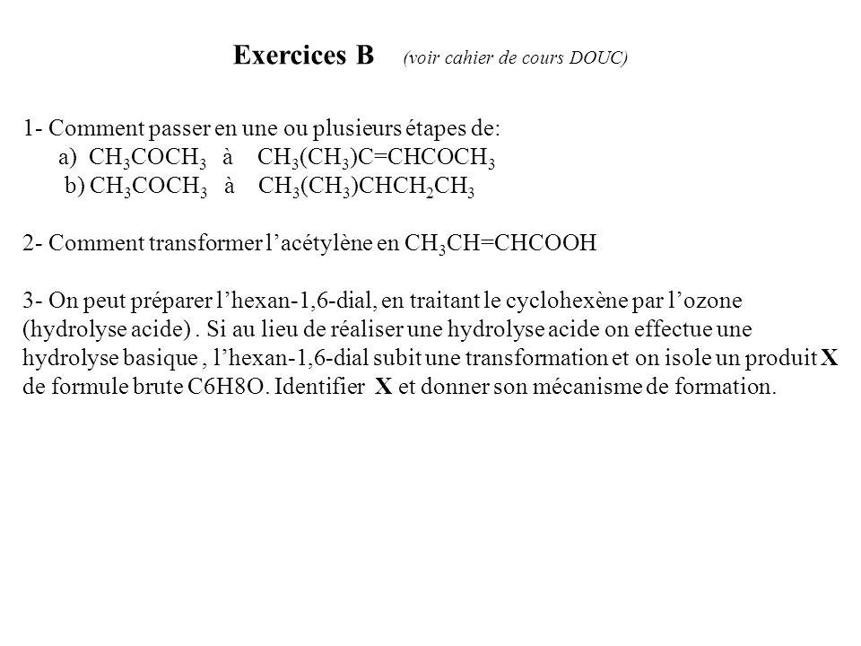 Exercices B (voir cahier de cours DOUC) 1- Comment passer en une ou plusieurs étapes de: a) CH 3 COCH 3 à CH 3 (CH 3 )C=CHCOCH 3 b) CH 3 COCH 3 à CH 3 (CH 3 )CHCH 2 CH 3 2- Comment transformer l'acétylène en CH 3 CH=CHCOOH 3- On peut préparer l'hexan-1,6-dial, en traitant le cyclohexène par l'ozone (hydrolyse acide).