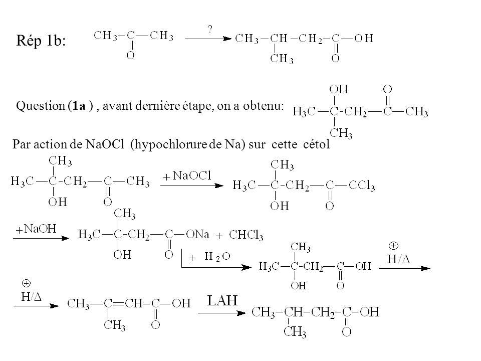 Rép 1b: Question (1a ), avant dernière étape, on a obtenu: Par action de NaOCl (hypochlorure de Na) sur cette cétol