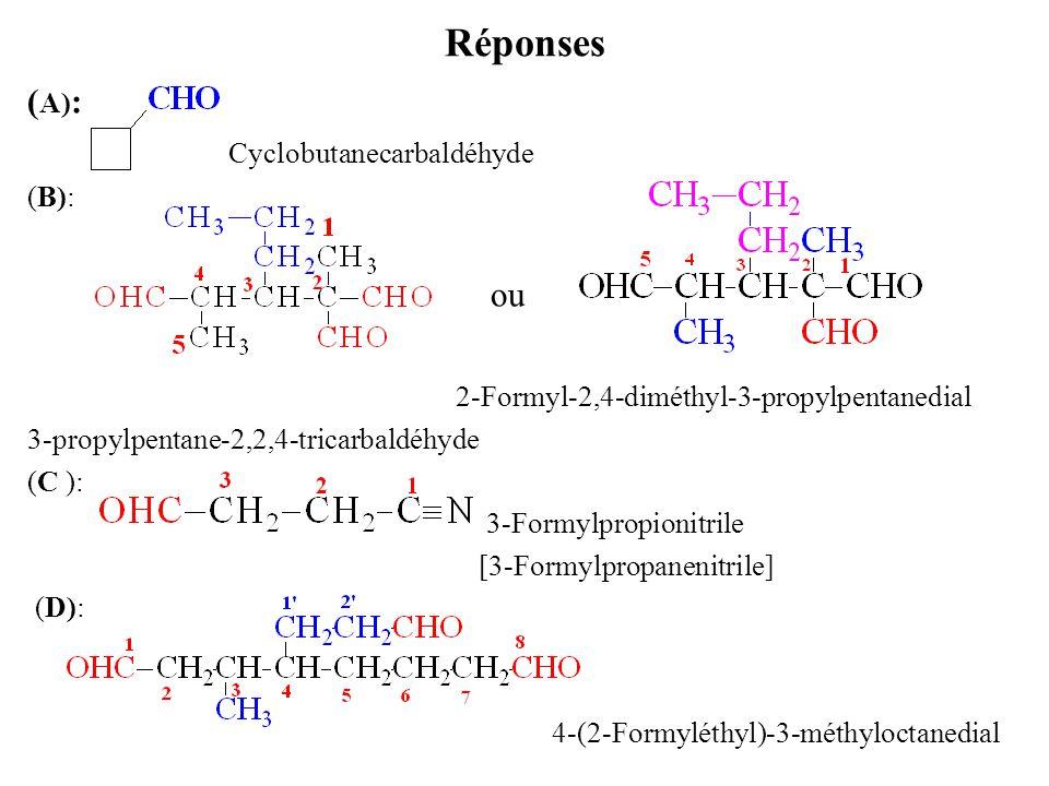 Réponses ( A) : Cyclobutanecarbaldéhyde (B): ou 2-Formyl-2,4-diméthyl-3-propylpentanedial 3-propylpentane-2,2,4-tricarbaldéhyde (C ): 3-Formylpropionitrile [3-Formylpropanenitrile] (D): 4-(2-Formyléthyl)-3-méthyloctanedial