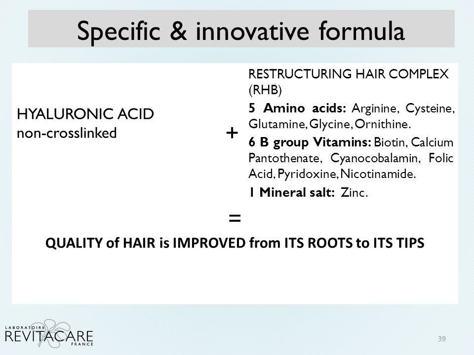 Specific & innovative formula HYALURONIC ACID non-crosslinked + RESTRUCTURING HAIR COMPLEX (RHB) 5 Amino acids: Arginine, Cysteine, Glutamine, Glycine