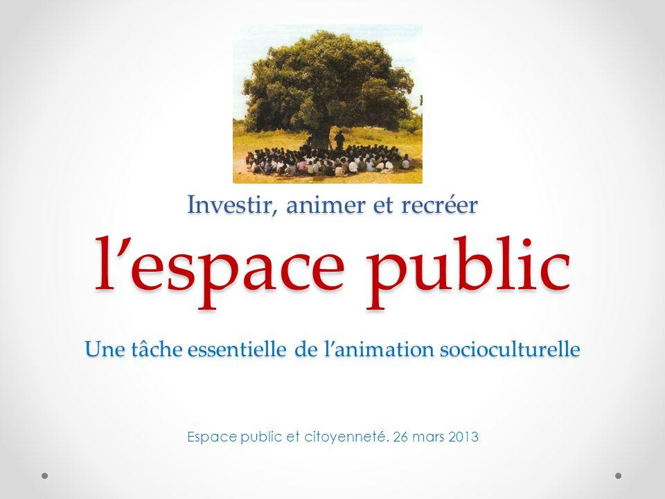 Investir, animer et recréer l'espace public Une tâche essentielle de l'animation socioculturelle Investir, animer et recréer l'espace public Une tâche essentielle de l'animation socioculturelle Espace public et citoyenneté.