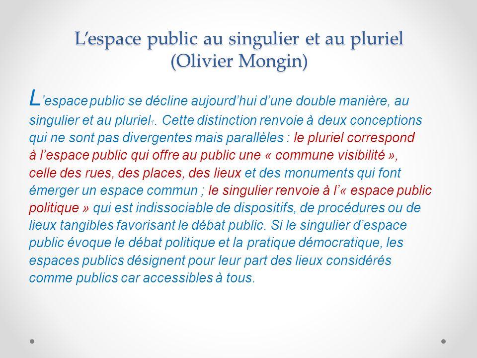 L'espace public au singulier et au pluriel (Olivier Mongin) L 'espace public se décline aujourd'hui d'une double manière, au singulier et au pluriel 1.