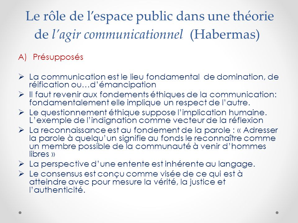 Le rôle de l'espace public dans une théorie de l'agir communicationnel (Habermas) A)Présupposés  La communication est le lieu fondamental de domination, de réification ou…d'émancipation  Il faut revenir aux fondements éthiques de la communication: fondamentalement elle implique un respect de l'autre.