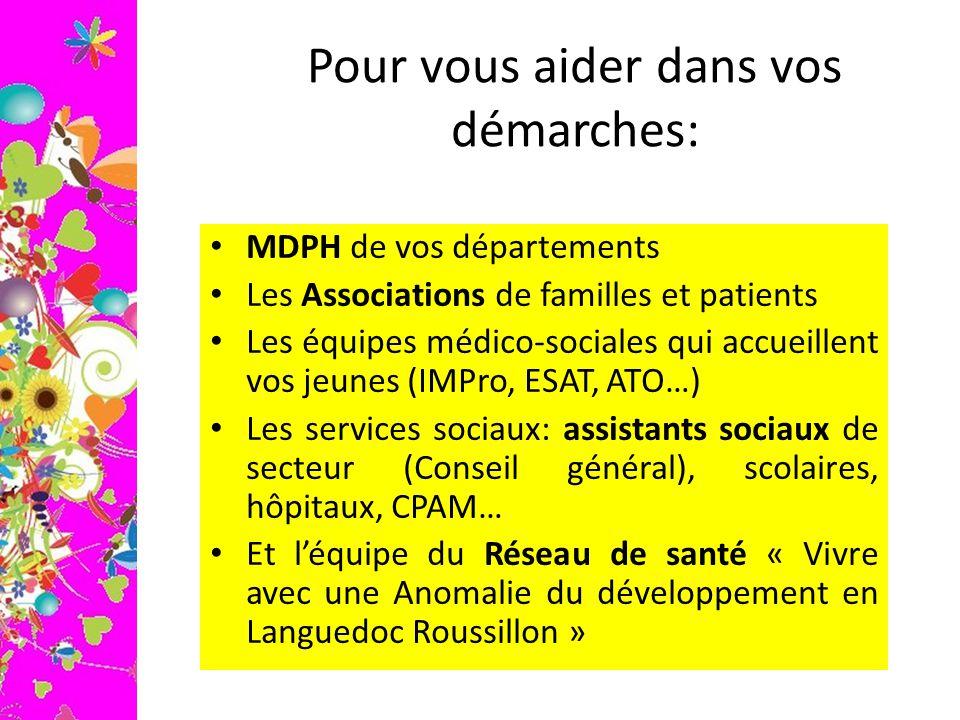 Pour vous aider dans vos démarches: MDPH de vos départements Les Associations de familles et patients Les équipes médico-sociales qui accueillent vos