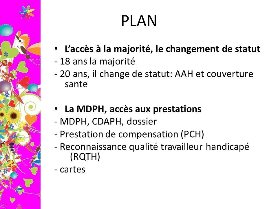 PLAN L'accès à la majorité, le changement de statut - 18 ans la majorité - 20 ans, il change de statut: AAH et couverture sante La MDPH, accès aux pre