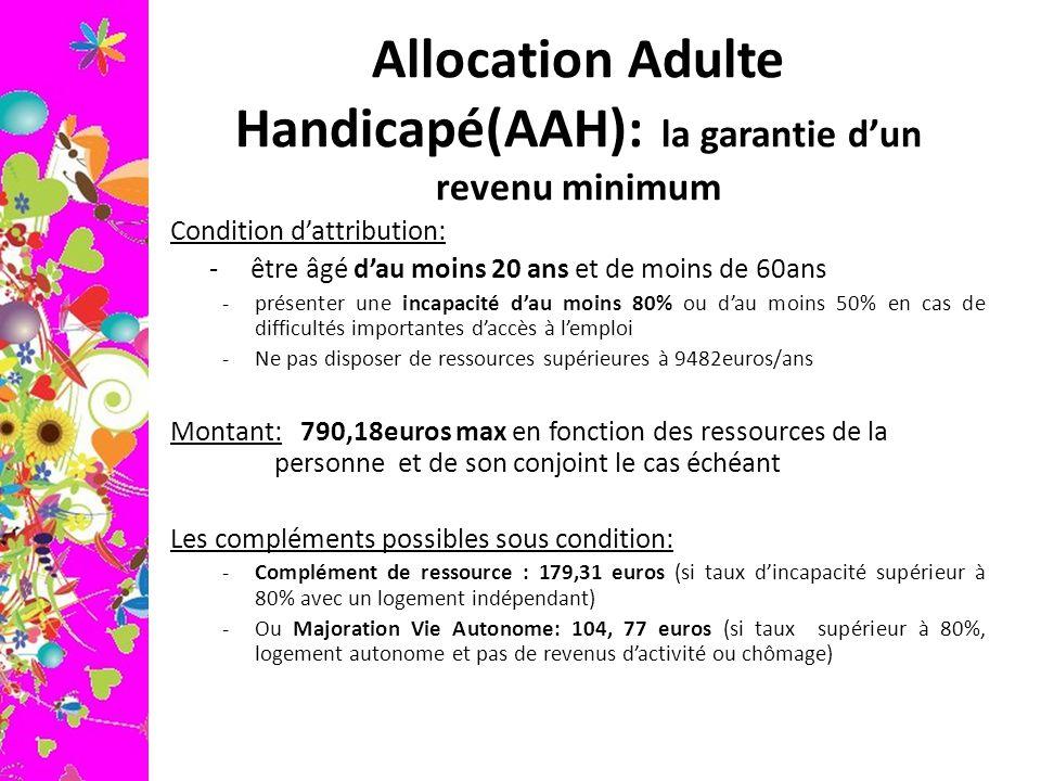 Allocation Adulte Handicapé(AAH): la garantie d'un revenu minimum Condition d'attribution: - être âgé d'au moins 20 ans et de moins de 60ans -présente
