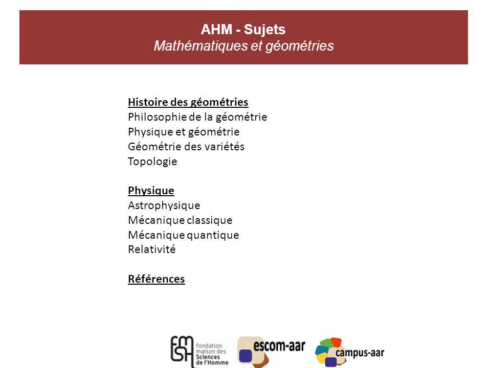 AHM - Sujets Mathématiques et géométries A Histoire des géométries Philosophie de la géométrie Physique et géométrie Géométrie des variétés Topologie Physique Astrophysique Mécanique classique Mécanique quantique Relativité Références