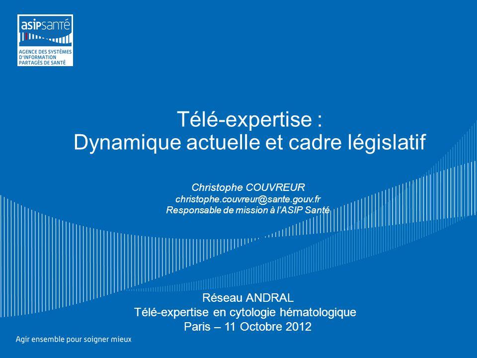 Télé-expertise : Dynamique actuelle et cadre législatif Christophe COUVREUR christophe.couvreur@sante.gouv.fr Responsable de mission à l'ASIP Santé Ré