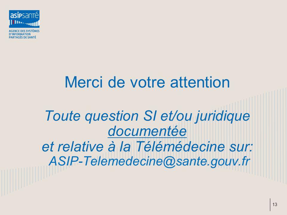 Merci de votre attention Toute question SI et/ou juridique documentée et relative à la Télémédecine sur: ASIP-Telemedecine@sante.gouv.fr 13