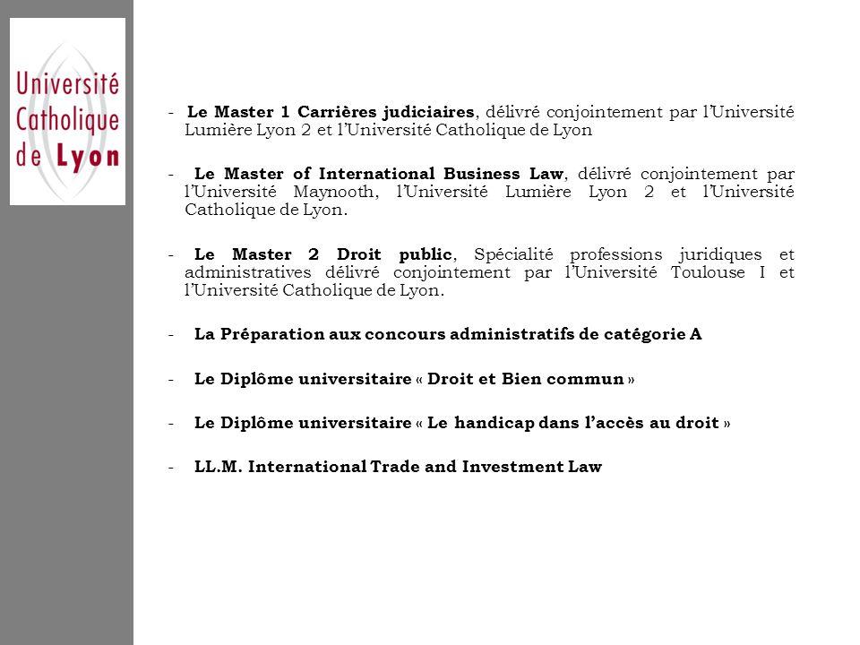 - Le Master 1 Carrières judiciaires, délivré conjointement par l'Université Lumière Lyon 2 et l'Université Catholique de Lyon - Le Master of International Business Law, délivré conjointement par l'Université Maynooth, l'Université Lumière Lyon 2 et l'Université Catholique de Lyon.