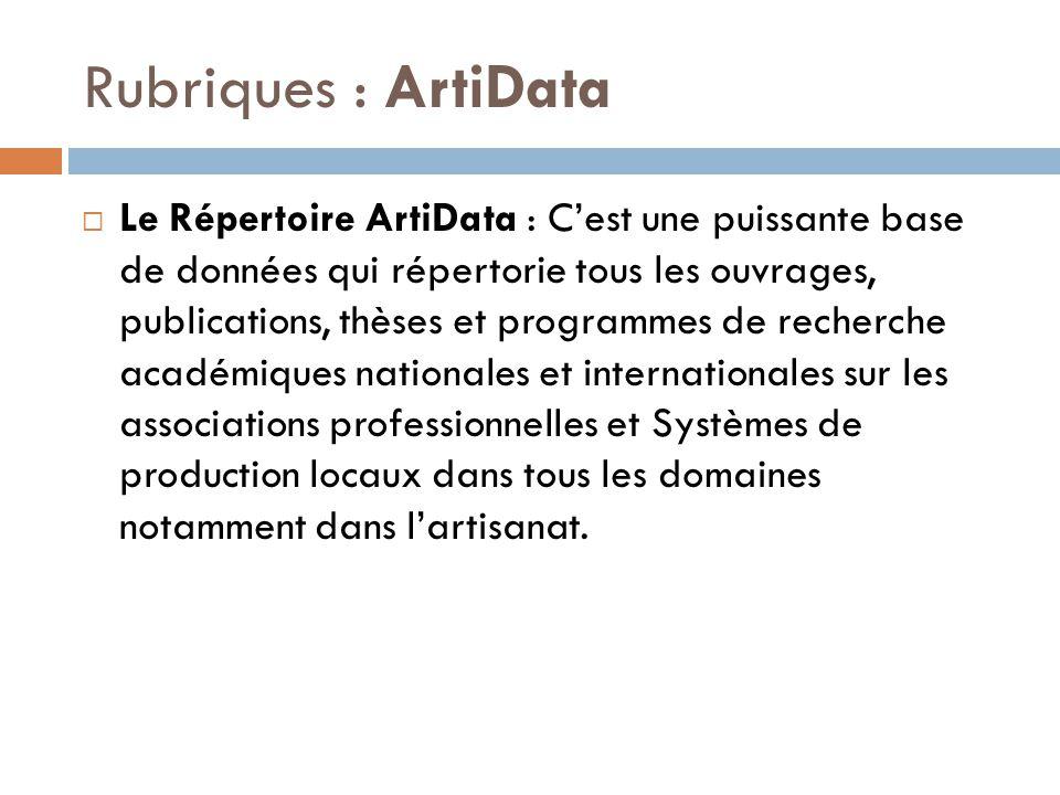 Rubriques : ArtiData  Le Répertoire ArtiData : C'est une puissante base de données qui répertorie tous les ouvrages, publications, thèses et programmes de recherche académiques nationales et internationales sur les associations professionnelles et Systèmes de production locaux dans tous les domaines notamment dans l'artisanat.
