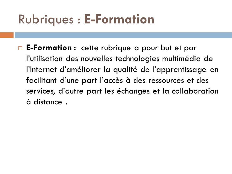 Rubriques : E-Formation  E-Formation : cette rubrique a pour but et par l'utilisation des nouvelles technologies multimédia de l'Internet d'améliorer la qualité de l'apprentissage en facilitant d'une part l'accès à des ressources et des services, d'autre part les échanges et la collaboration à distance.