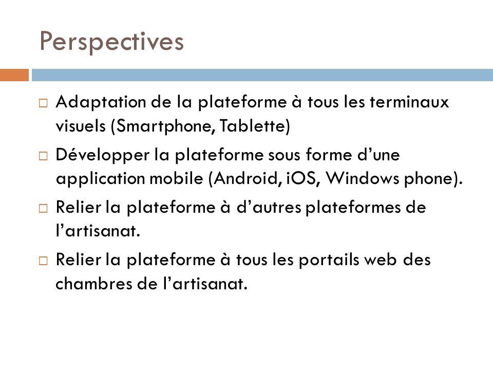 Perspectives  Adaptation de la plateforme à tous les terminaux visuels (Smartphone, Tablette)  Développer la plateforme sous forme d'une application mobile (Android, iOS, Windows phone).