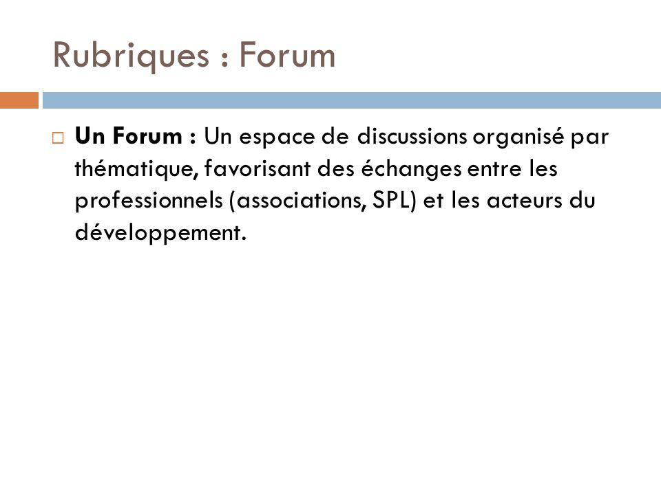 Rubriques : Forum  Un Forum : Un espace de discussions organisé par thématique, favorisant des échanges entre les professionnels (associations, SPL)