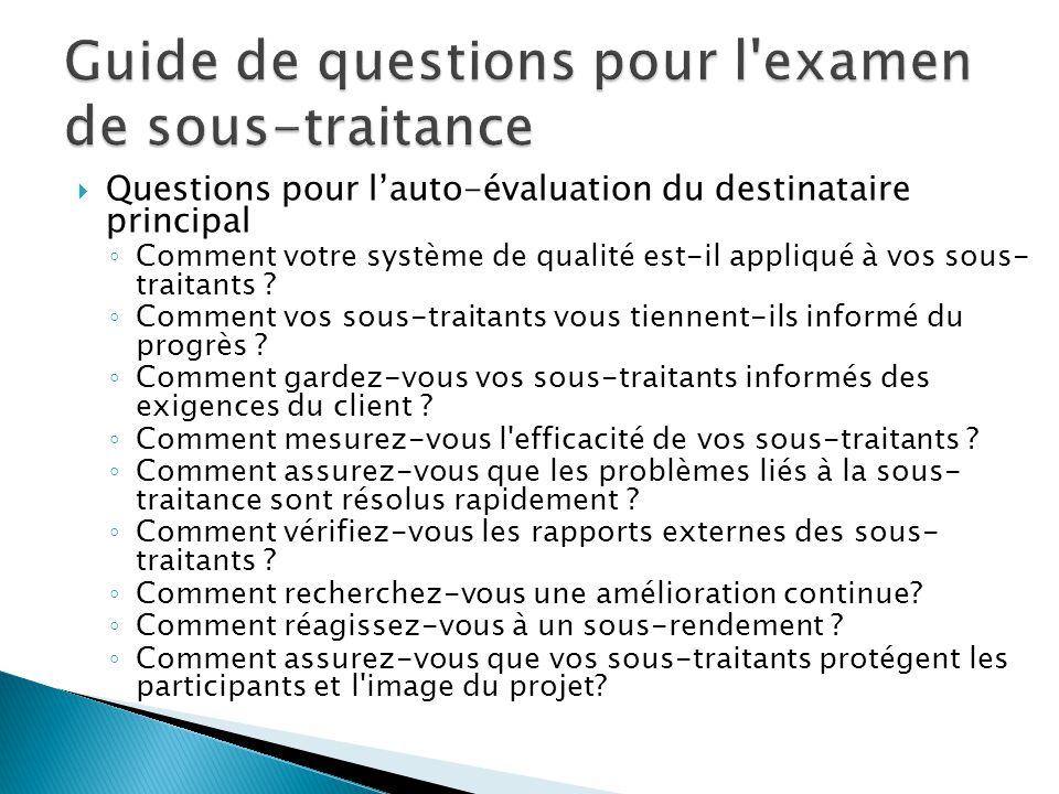 Questions pour l'auto-évaluation du destinataire principal ◦ Comment votre système de qualité est-il appliqué à vos sous- traitants ? ◦ Comment vos