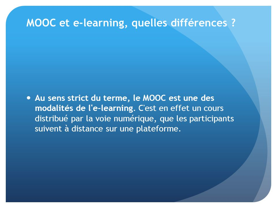 MOOC et e-learning, quelles différences ? Au sens strict du terme, le MOOC est une des modalités de l'e-learning. C'est en effet un cours distribué pa