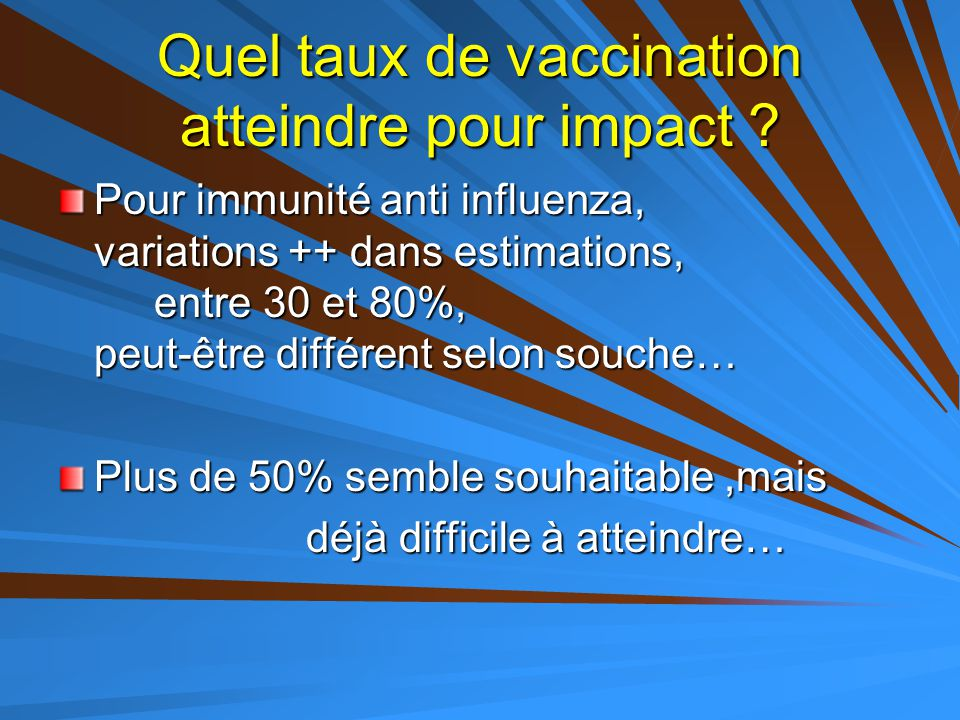 Quel taux de vaccination atteindre pour impact ? Pour immunité anti influenza, variations ++ dans estimations, entre 30 et 80%, peut-être différent se