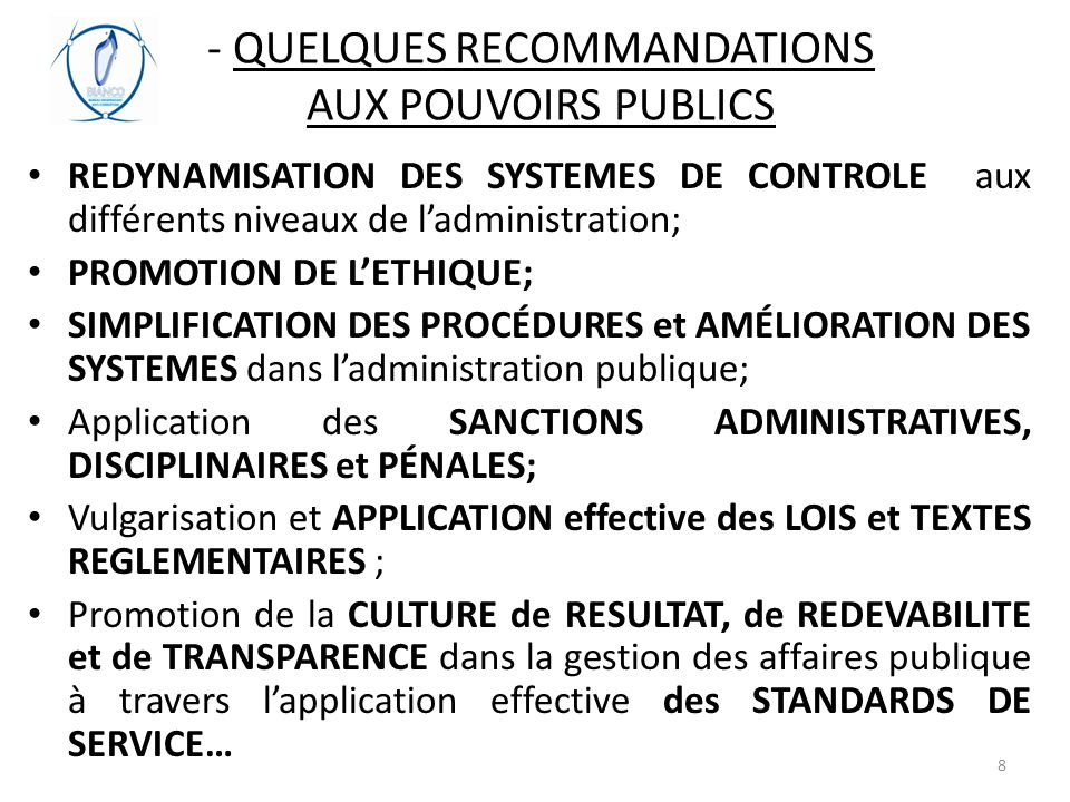 - QUELQUES RECOMMANDATIONS AUX POUVOIRS PUBLICS REDYNAMISATION DES SYSTEMES DE CONTROLE aux différents niveaux de l'administration; PROMOTION DE L'ETHIQUE; SIMPLIFICATION DES PROCÉDURES et AMÉLIORATION DES SYSTEMES dans l'administration publique; Application des SANCTIONS ADMINISTRATIVES, DISCIPLINAIRES et PÉNALES; Vulgarisation et APPLICATION effective des LOIS et TEXTES REGLEMENTAIRES ; Promotion de la CULTURE de RESULTAT, de REDEVABILITE et de TRANSPARENCE dans la gestion des affaires publique à travers l'application effective des STANDARDS DE SERVICE… 8