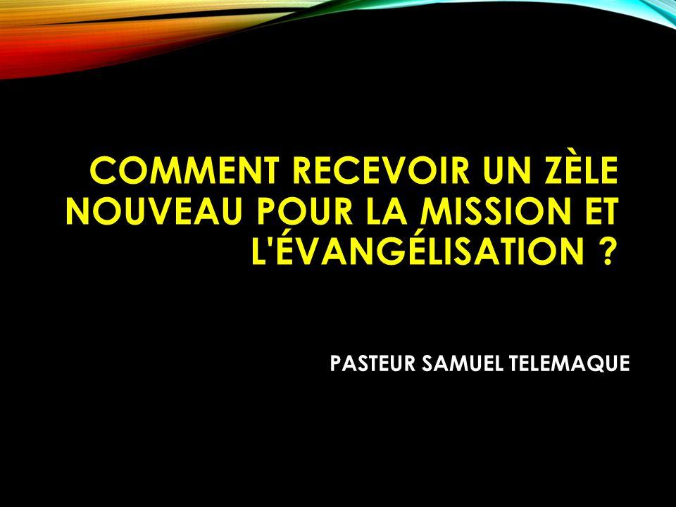 COMMENT RECEVOIR UN ZÈLE NOUVEAU POUR LA MISSION ET L'ÉVANGÉLISATION ? Samuel Telemaque PASTEUR SAMUEL TELEMAQUE
