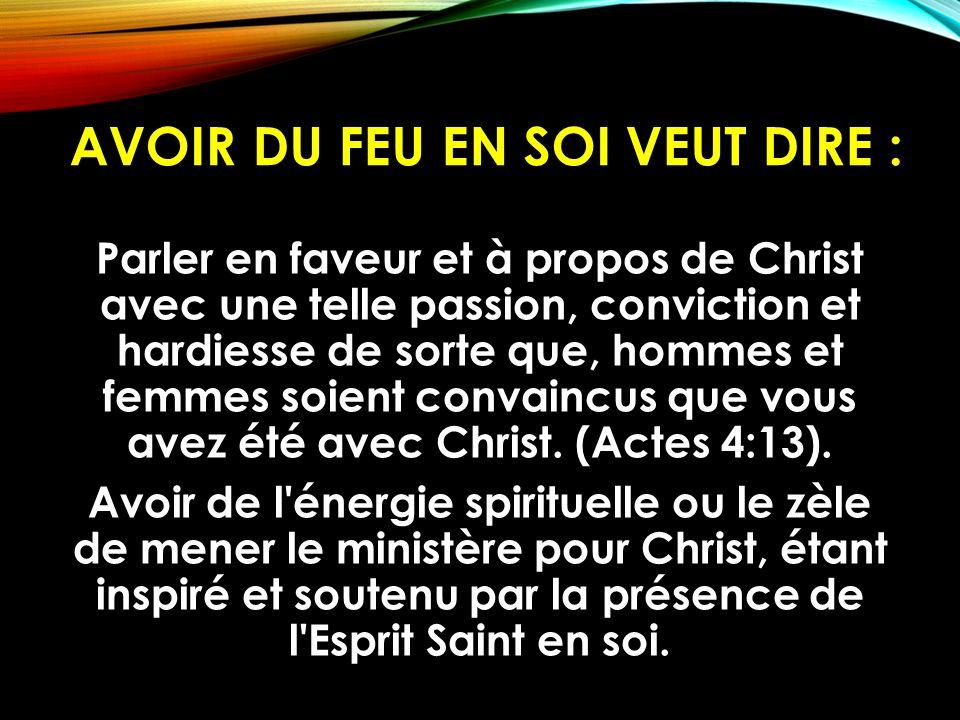 AVOIR DU FEU EN SOI VEUT DIRE : Parler en faveur et à propos de Christ avec une telle passion, conviction et hardiesse de sorte que, hommes et femmes