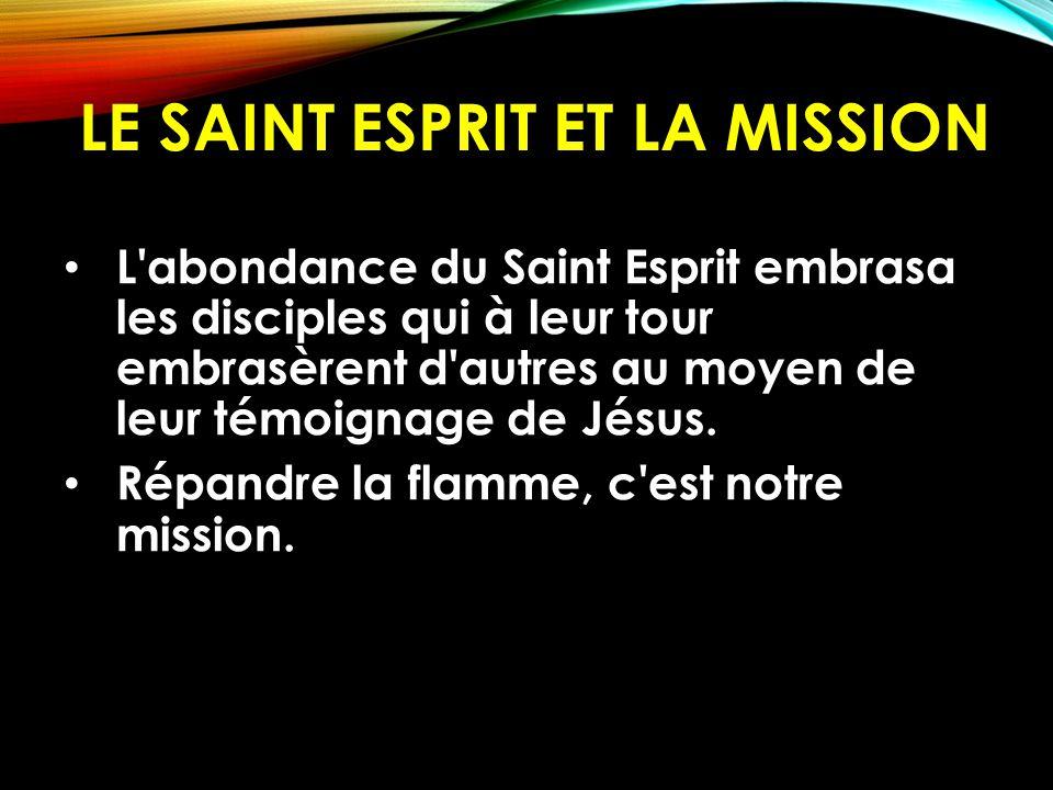 LE SAINT ESPRIT ET LA MISSION L'abondance du Saint Esprit embrasa les disciples qui à leur tour embrasèrent d'autres au moyen de leur témoignage de Jé