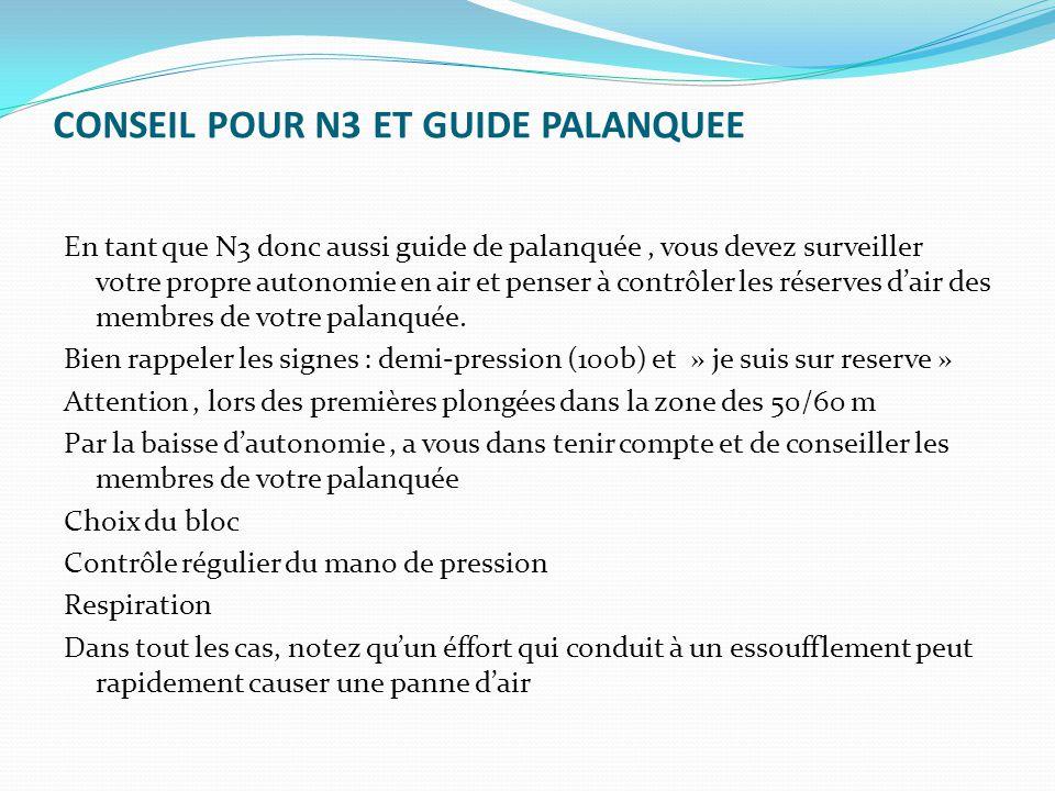 CONSEIL POUR N3 ET GUIDE PALANQUEE En tant que N3 donc aussi guide de palanquée, vous devez surveiller votre propre autonomie en air et penser à contrôler les réserves d'air des membres de votre palanquée.