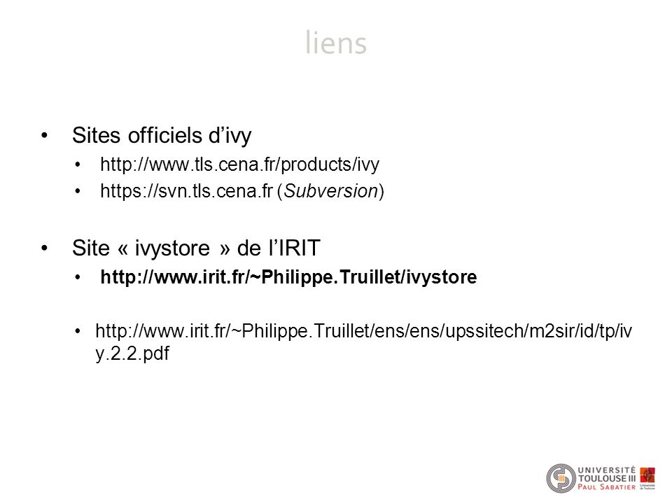 liens Sites officiels d'ivy http://www.tls.cena.fr/products/ivy https://svn.tls.cena.fr (Subversion) Site « ivystore » de l'IRIT http://www.irit.fr/~Philippe.Truillet/ivystore http://www.irit.fr/~Philippe.Truillet/ens/ens/upssitech/m2sir/id/tp/iv y.2.2.pdf