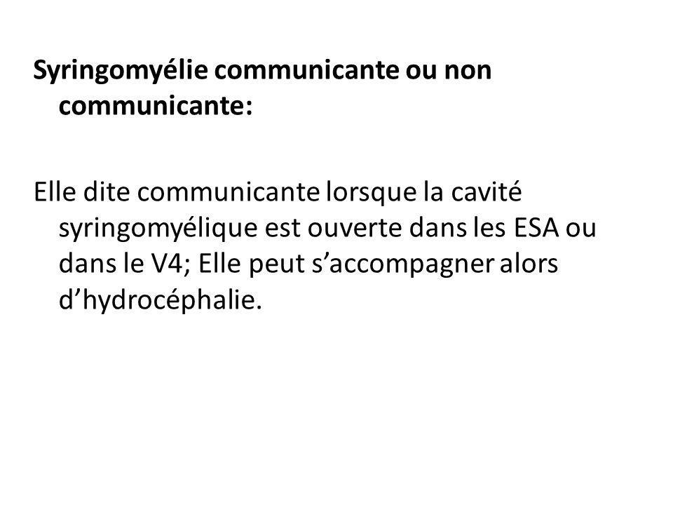 Syringomyélie communicante ou non communicante: Elle dite communicante lorsque la cavité syringomyélique est ouverte dans les ESA ou dans le V4; Elle peut s'accompagner alors d'hydrocéphalie.