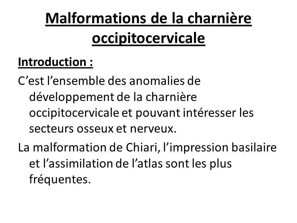 Malformations de la charnière occipitocervicale Introduction : C'est l'ensemble des anomalies de développement de la charnière occipitocervicale et pouvant intéresser les secteurs osseux et nerveux.