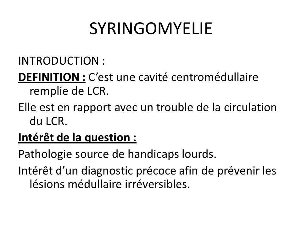 SYRINGOMYELIE INTRODUCTION : DEFINITION : C'est une cavité centromédullaire remplie de LCR. Elle est en rapport avec un trouble de la circulation du L