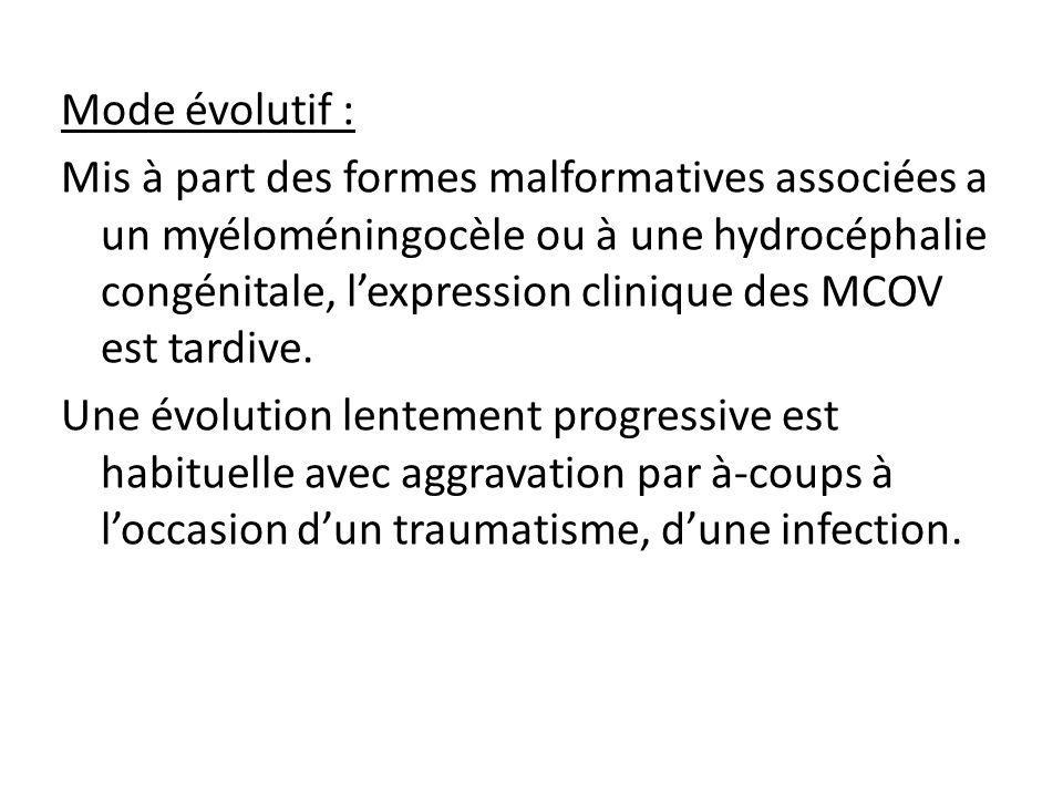 Mode évolutif : Mis à part des formes malformatives associées a un myéloméningocèle ou à une hydrocéphalie congénitale, l'expression clinique des MCOV est tardive.